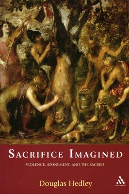 Sacrifice Imagined: Violence, Atonement, and the Sacred   -     By: Douglas Hedley