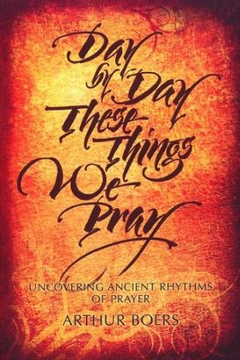 Day by Day These Things We Pray: Uncovering Ancient Rhythms of Prayer  -     By: Arthur Boers