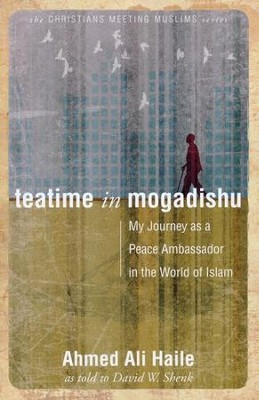 Teatime In Mogadishu: My Journey as a Peace Ambassador in the World of Islam  -     By: Ahmed Ali Haile