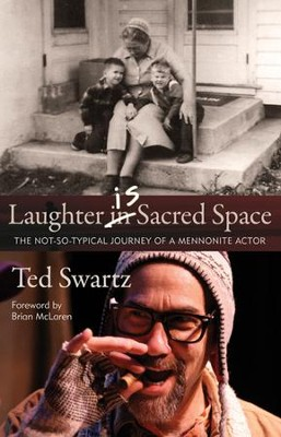 Laughter Is Sacred Space: The Not-So-Typical Journey of a Mennonite Actor  -     By: Ted Swartz
