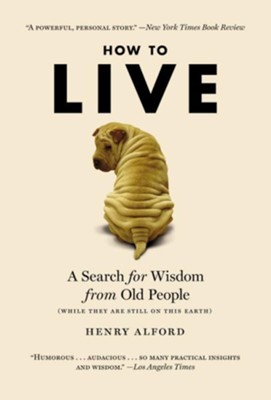 How to Live: A Search for Wisdom From Old People (While They Are Still on This Earth)  -     By: Henry Alford