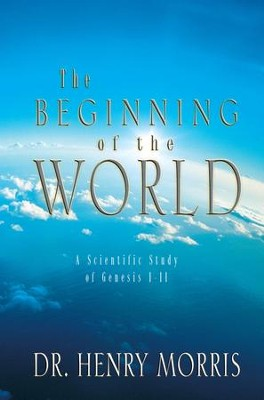 The Beginning of the World: A Scientific Study of Genesis 1-11 - eBook  -     By: Henry M. Morris