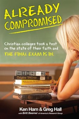 Already Compromised: Christian colleges took a test on the state of their faith and The Final Exam Is In - eBook  -     By: Ken Ham, Dr. Greg Hall