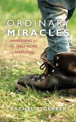 Ordinary Miracles: Awakening to the Holy Work of Parenting  -     By: Rachel S. Gerber