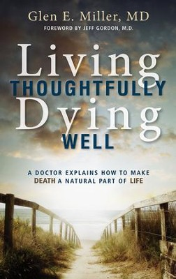 Living Thoughtfully, Dying Well: A Doctor Explains How to Make Death a Natural Part of Life  -     By: Glen E. Miller M.D.