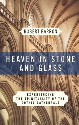 Heaven in Stone and Glass: Experiencing the Spirituality of the Gothic Cathedrals  -     By: Robert Barron