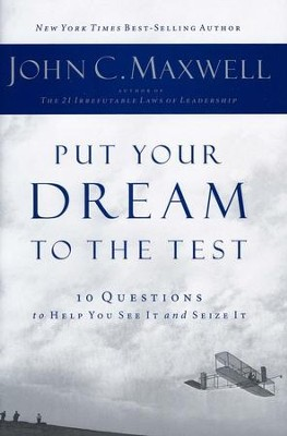 Put Your Dream to the Test: 10 Questions to Help You See It and Seize It  -     By: John C. Maxwell