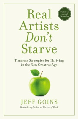 Real Artists Don't Starve: Timeless Strategies for Thriving in the New Creative Age  -     By: Jeff Goins