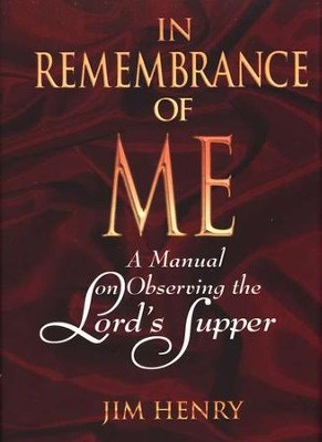 In Remembrance of Me: A Manual on Observing the  Lord's Supper  -     By: Jim Henry