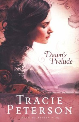 Dawn's Prelude, Song of Alaska Series #1   -     By: Tracie Peterson