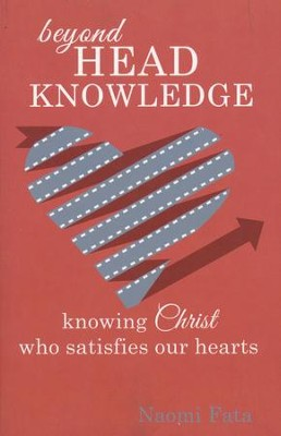Beyond Head Knowledge: Knowing Christ Who Satisfies Our Hearts  -     By: Naomi Fata