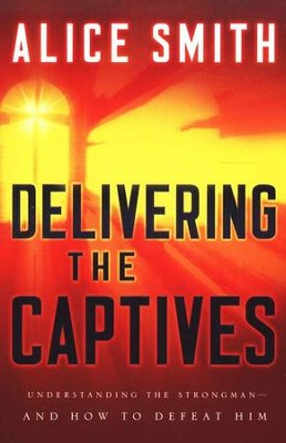 Delivering the Captives: How to Help Others Find Freedom in Christ  -     By: Alice Smith