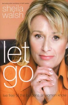Let Go: Live Free of the Burdens All Women Know  -     By: Sheila Walsh