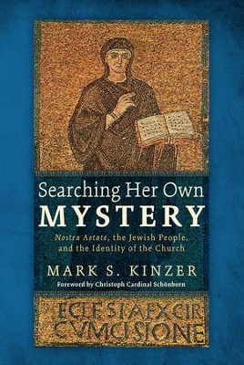Searching Her Own Mystery: Nostra Aetate, the Jewish People, and the Identity of the Church  -     By: Mark S. Kinzer