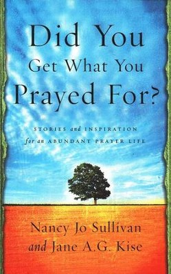 Did You Get What You Prayed For?: Stories and Inspirations for an Abundant Prayer Life  -     By: Nancy Jo Sullivan, Jane Kise