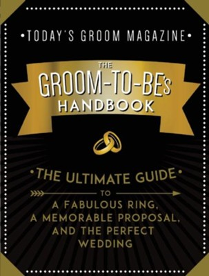 The Groom To Be's Handbook: The Ultimate Guide to a Fabulous Ring, a Memorable Proposal, and the Perfect Wedding  -     By: Today's Groom Magazine