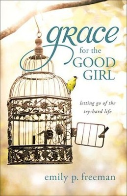 Grace for the Good Girl: Letting Go of the Try-Hard Life - eBook  -     By: Emily P. Freeman