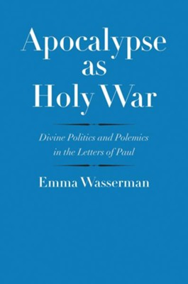 Apocalypse as Holy War: Divine Politics and Polemics in the Letters of Paul  -     By: Emma Wasserman