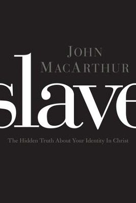 Slave: The Hidden Truth About Your Identity in Christ  -     By: John MacArthur