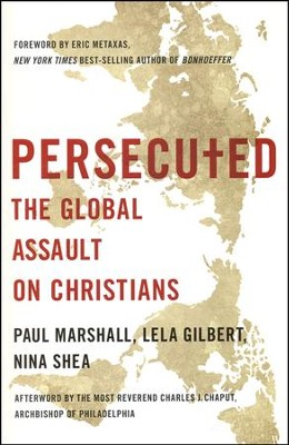 Persecuted: The Global Assault on Christians  -     By: Paul Marshall, Lela Gilbert, Nina Shea