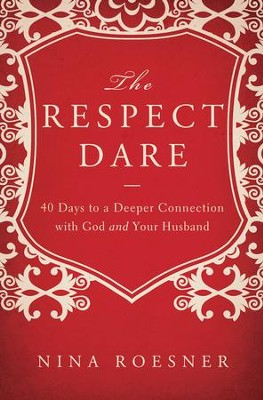 The Respect Dare: 40 Days to a Deeper Connection with God and Your Husband  -     By: Nina Roesner