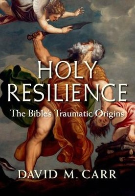 Holy Resilience: The Bible's Traumatic Origins   -     By: David M. Carr