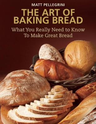 The Art of Baking Bread: What You Really Need to Know to Make Great Bread  -     By: Matt Pellegrini