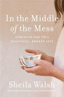 In the Middle of the Mess: Strength for This Beautiful, Broken Life  -     By: Sheila Walsh
