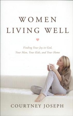 Women Living Well: Find Your Joy in God, Your Man, Your Kids, and Your Home  -     By: Courtney Joseph
