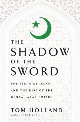 The Shadow of the Sword: The Birth of Islam and the Rise of the Global Arab Empire - eBook  -     By: Tom Holland