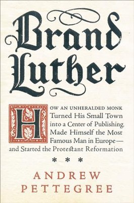 Brand Luther: How an Unheralded Monk Turned His Small Town Into a Center of Publishing, Made Himself the Most Famous Man in Europe-  -     By: Andrew Pettegree