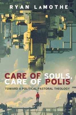 Care of Souls, Care of Polis: Toward a Political Pastoral Theology  -     By: Ryan LaMothe