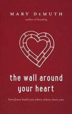The Wall Around Your Heart: How Jesus Heals You When Others Hurt You  -     By: Mary Demuth