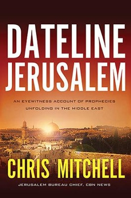 Dateline Jerusalem: An Eyewitness Account of Prophecies Unfolding in the Middle East  -     By: Chris Mitchell