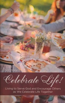 Celebrate Life: Living to Serve God and Encourage Others as We Celebrate Life Together  -     By: Dee Travis