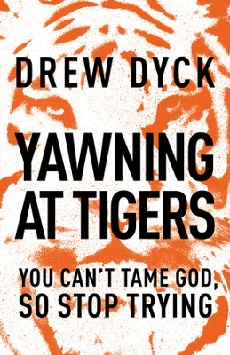 Yawning at Tigers: You Can't Tame God, So Stop Trying   -     By: Drew Dyck