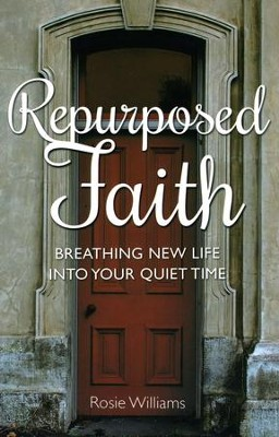 Repurposed Faith: Breathing New Life Into Your Quiet Time  -     By: Rosie Williams