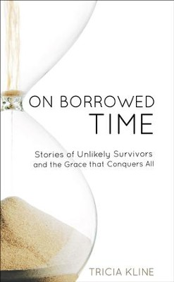 On Borrowed Time: Stories of Unlikely Survivors and the Grace that Conquers All  -     By: Tricia Kline