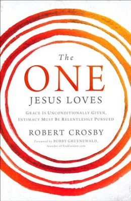 The One Jesus Loves: Grace is Unconditionally Given, Intimacy is Relentlessly Pursued  -     By: Robert Crosby