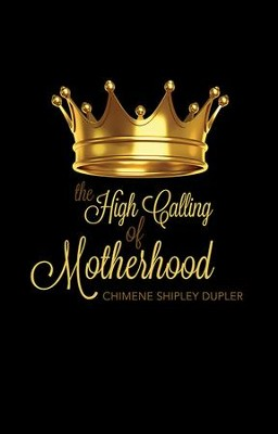 The High Calling of Motherhood  -     By: Chimene Shipley Dupler