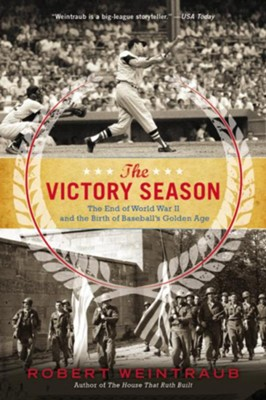 The Victory Season: The End of World War II and the Birth of Baseball's Golden Age  -     By: Robert Weintraub
