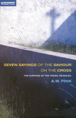 Seven Sayings Of The Saviour On The Cross   -     By: A.W. Pink