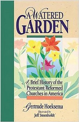 A Watered Garden: A Brief History of the Protestant Reformed Churches in America  -     By: Gertrude Hoeksema