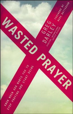 Wasted Prayer: Know When God Wants You to Stop Praying and Start Doing  -     By: Greg Darley
