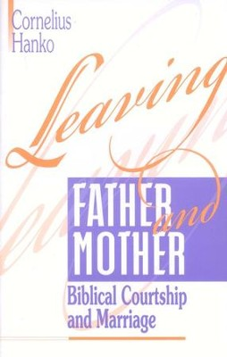 Leaving Father and Mother: Biblical Courtship and Marriage  -     By: Cornelius Hanko