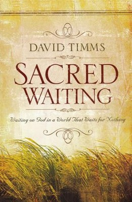 Sacred Waiting: Waiting on God in a World that Waits for Nothing  -     By: David Timms