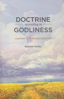 Doctrine according to Godliness: A Primer of Reformed Doctrine  -     By: Ronald Hanko