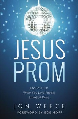 Jesus Prom: Life Gets Fun When You Love People Like God Does  -     By: Jon Weece, Bob Goff
