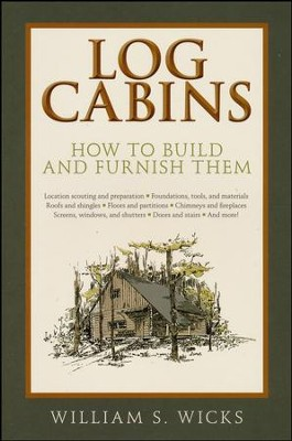 Log Cabins: How to Build and Furnish Them  -     By: William S. Wicks