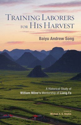 Training Laborers for His Harvest: A Historical Study of William Milne's Mentorship of Liang Fa  -     By: Baiyu Andrew Song